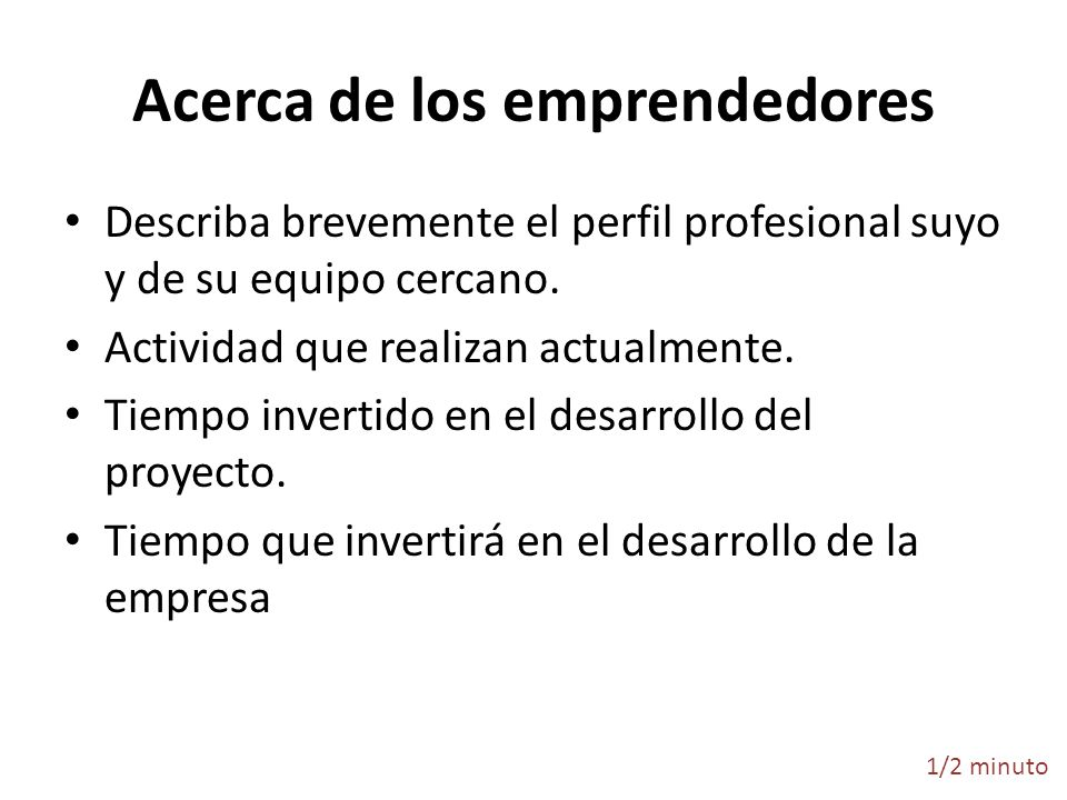 Acerca de los emprendedores Describa brevemente el perfil profesional suyo y de su equipo cercano. Actividad que realizan actualmente. Tiempo invertid