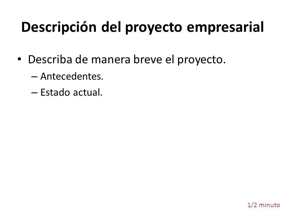 Descripción del proyecto empresarial Describa de manera breve el proyecto. – Antecedentes. – Estado actual. 1/2 minuto