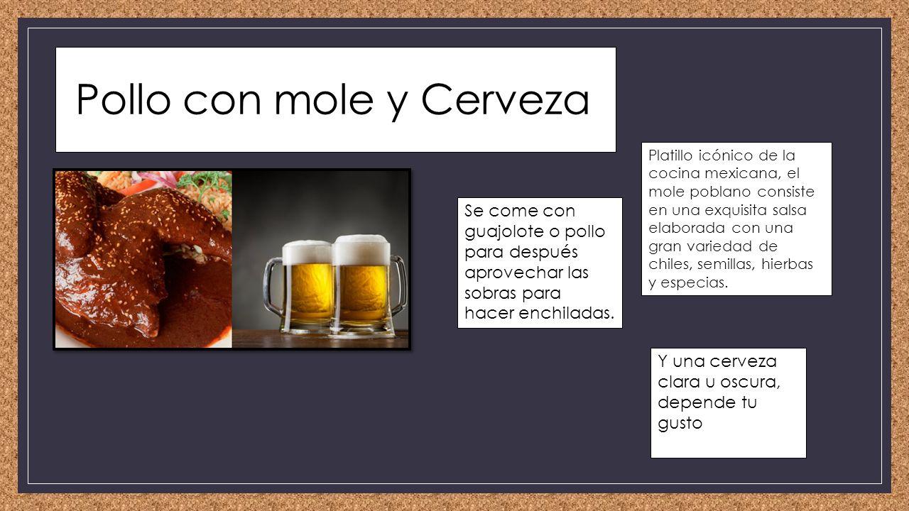 Pollo con mole y Cerveza Platillo icónico de la cocina mexicana, el mole poblano consiste en una exquisita salsa elaborada con una gran variedad de chiles, semillas, hierbas y especias.