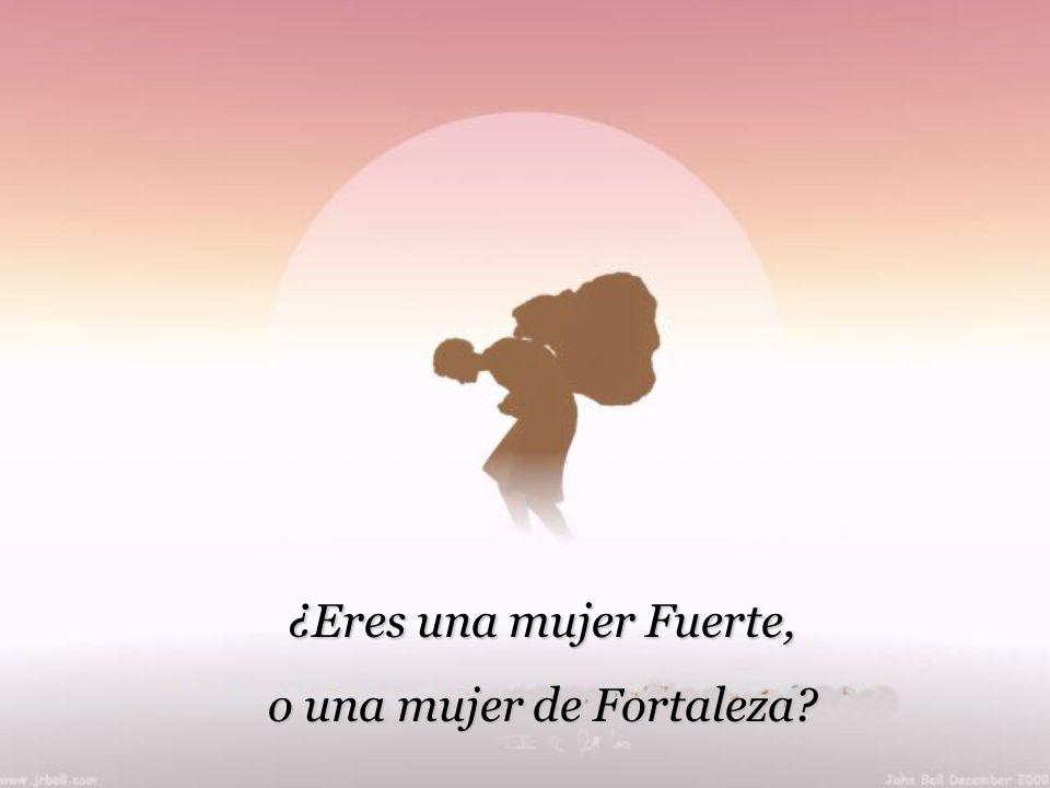 ¿Eres una mujer Fuerte, o una mujer de Fortaleza?
