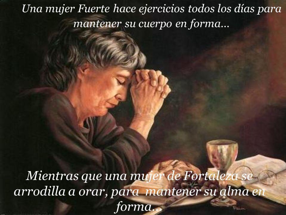 Mientras que una mujer de Fortaleza se arrodilla a orar, para mantener su alma en forma... Una mujer Fuerte hace ejercicios todos los días para manten