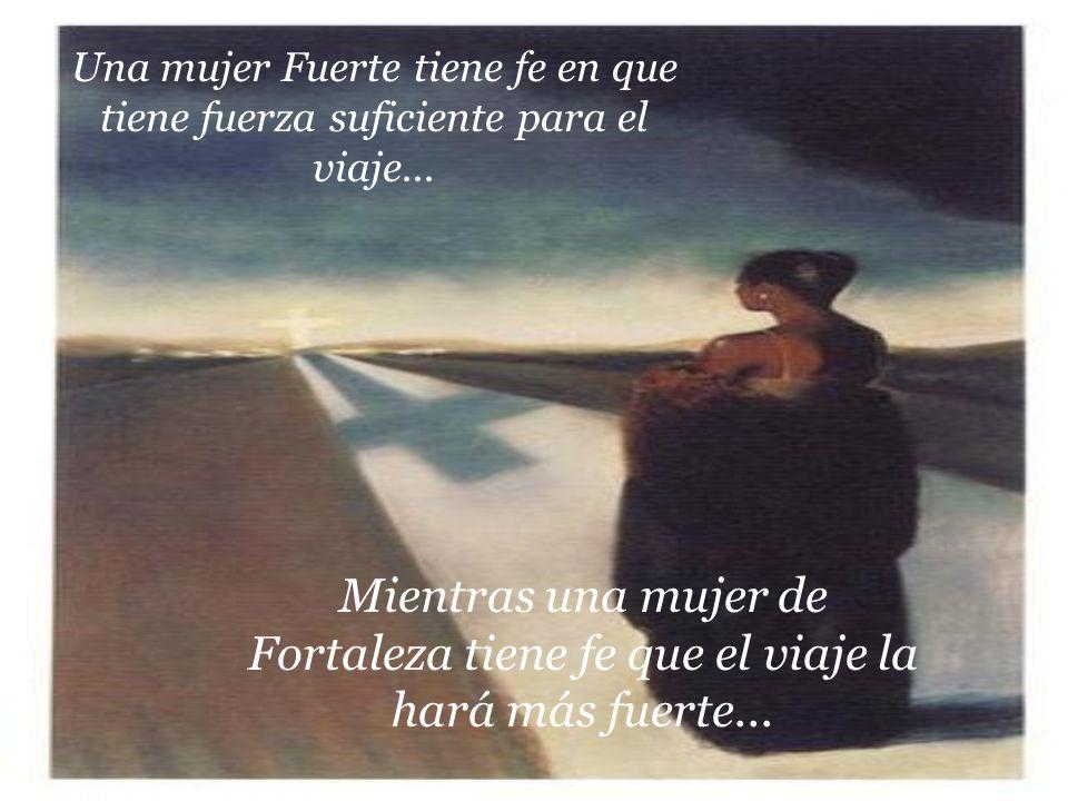 Una mujer Fuerte tiene fe en que tiene fuerza suficiente para el viaje... Mientras una mujer de Fortaleza tiene fe que el viaje la hará más fuerte...