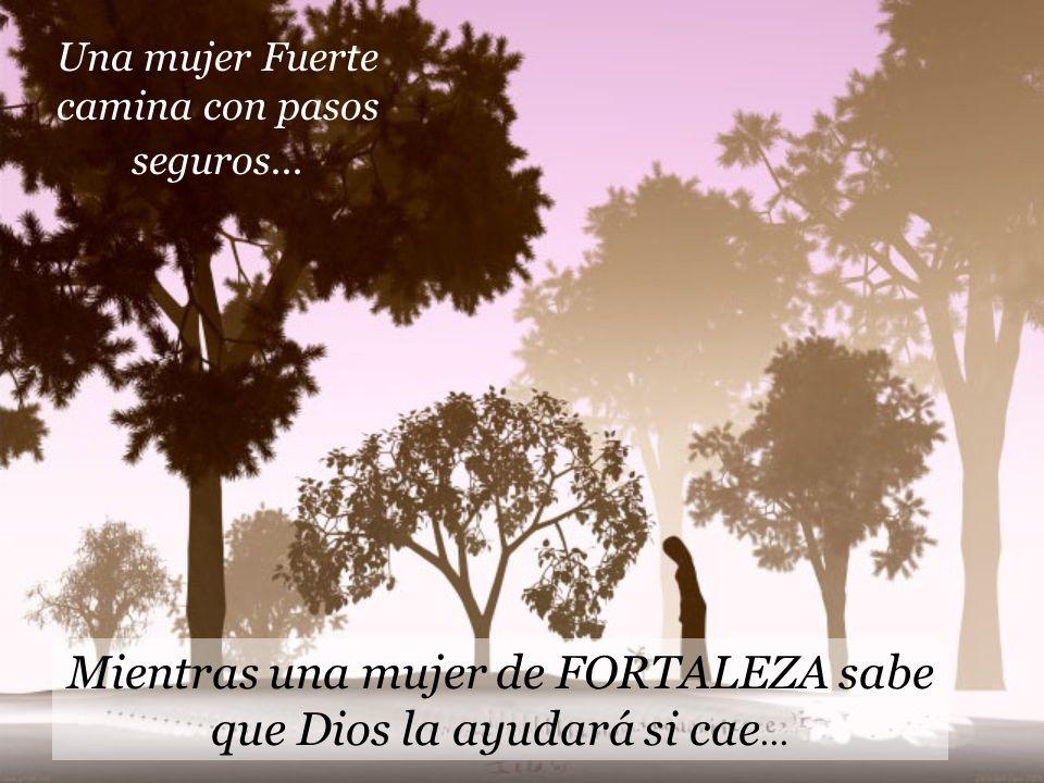 Una mujer Fuerte camina con pasos seguros... Mientras una mujer de FORTALEZA sabe que Dios la ayudará si cae...