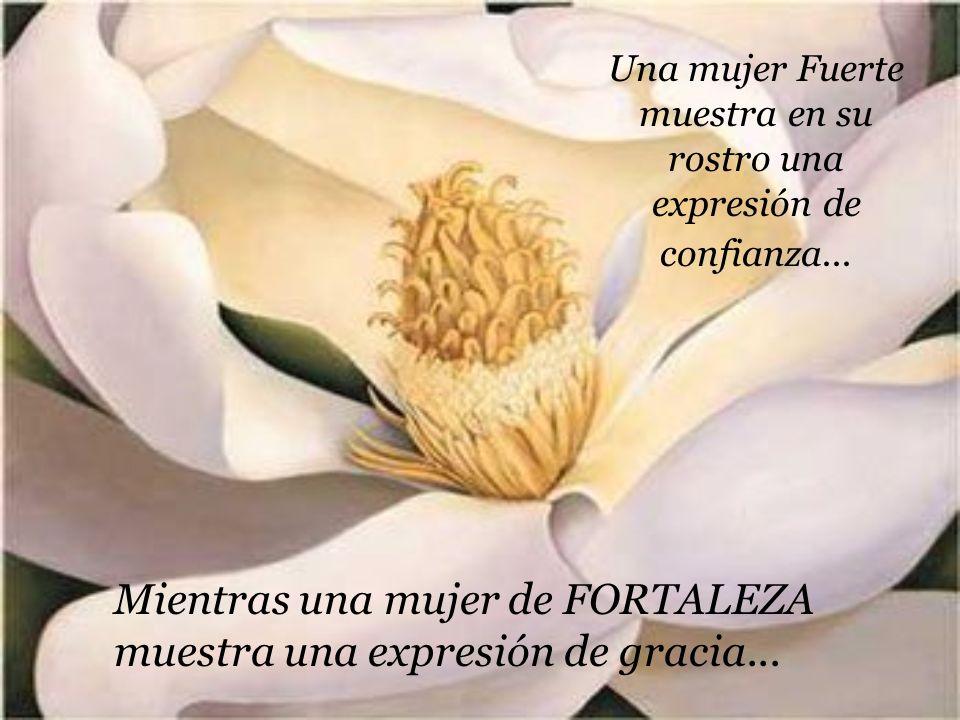 Una mujer Fuerte muestra en su rostro una expresión de confianza... Mientras una mujer de FORTALEZA muestra una expresión de gracia...