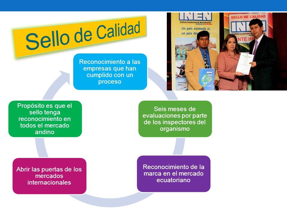 Reconocimiento a las empresas que han cumplido con un proceso Seis meses de evaluaciones por parte de los inspectores del organismo Reconocimiento de la marca en el mercado ecuatoriano Abrir las puertas de los mercados internacionales Propósito es que el sello tenga reconocimiento en todos el mercado andino