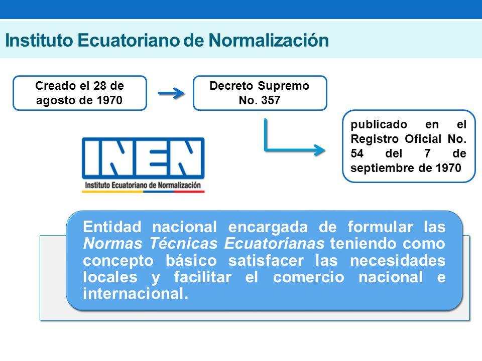 Instituto Ecuatoriano de Normalización Entidad nacional encargada de formular las Normas Técnicas Ecuatorianas teniendo como concepto básico satisfacer las necesidades locales y facilitar el comercio nacional e internacional.