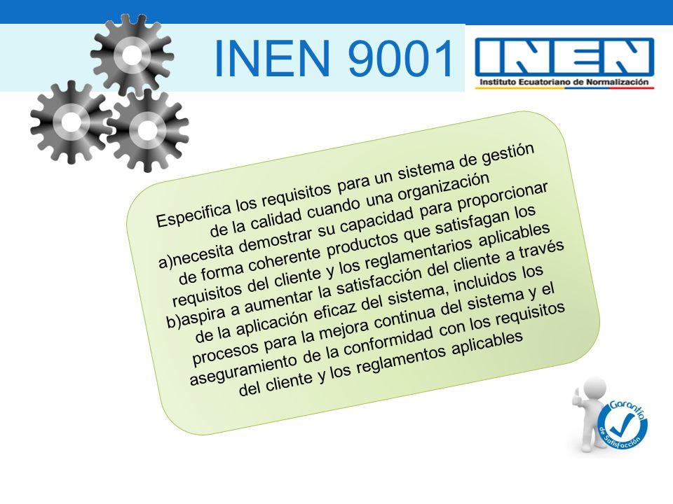 INEN 9001 Especifica los requisitos para un sistema de gestión de la calidad cuando una organización a)necesita demostrar su capacidad para proporcionar de forma coherente productos que satisfagan los requisitos del cliente y los reglamentarios aplicables b)aspira a aumentar la satisfacción del cliente a través de la aplicación eficaz del sistema, incluidos los procesos para la mejora continua del sistema y el aseguramiento de la conformidad con los requisitos del cliente y los reglamentos aplicables