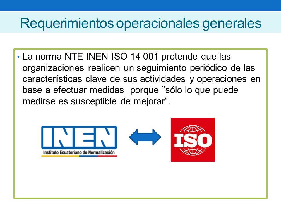 Requerimientos operacionales generales La norma NTE INEN-ISO 14 001 pretende que las organizaciones realicen un seguimiento periódico de las características clave de sus actividades y operaciones en base a efectuar medidas porque sólo lo que puede medirse es susceptible de mejorar .