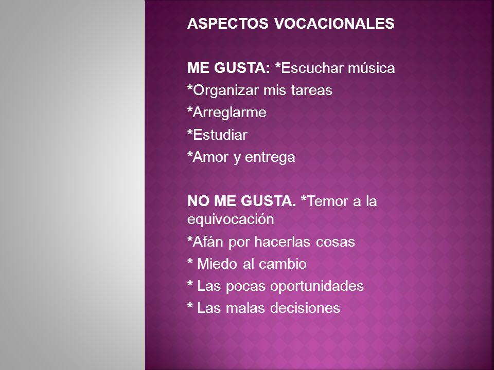ASPECTOS VOCACIONALES ME GUSTA: *Escuchar música *Organizar mis tareas *Arreglarme *Estudiar *Amor y entrega NO ME GUSTA.