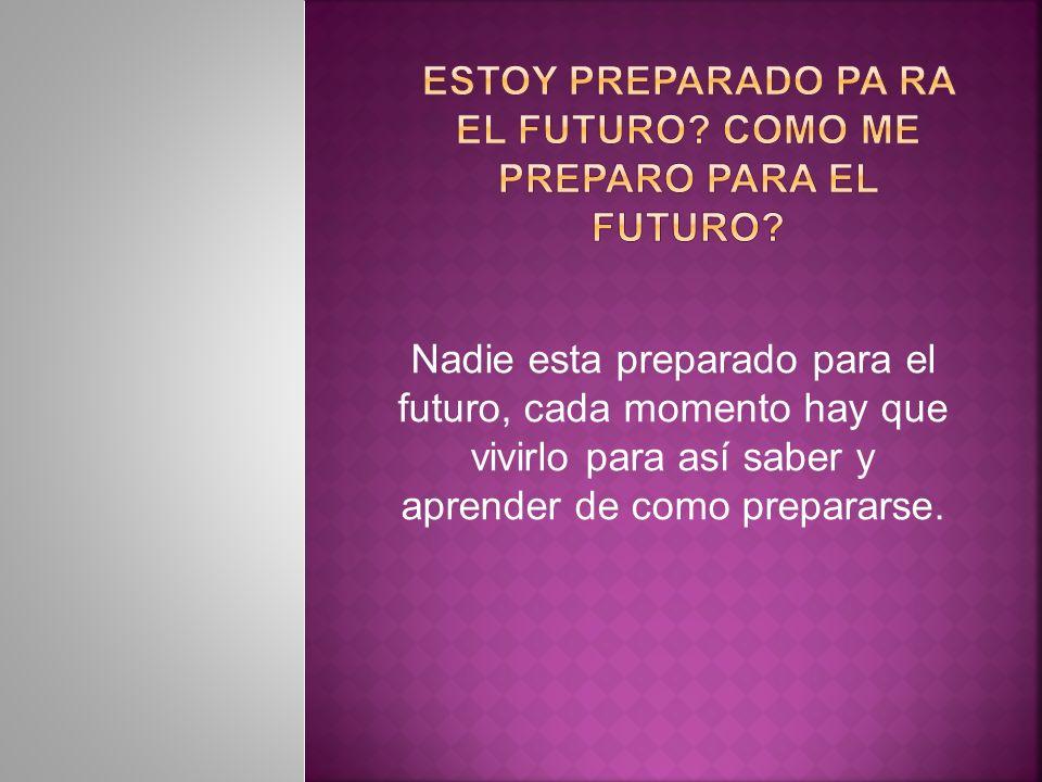 Nadie esta preparado para el futuro, cada momento hay que vivirlo para así saber y aprender de como prepararse.