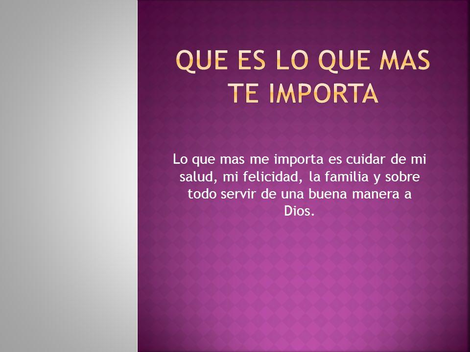 Lo que mas me importa es cuidar de mi salud, mi felicidad, la familia y sobre todo servir de una buena manera a Dios.