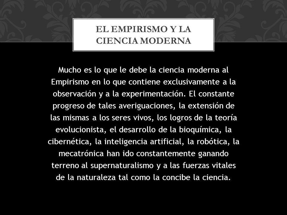 Mucho es lo que le debe la ciencia moderna al Empirismo en lo que contiene exclusivamente a la observación y a la experimentación.