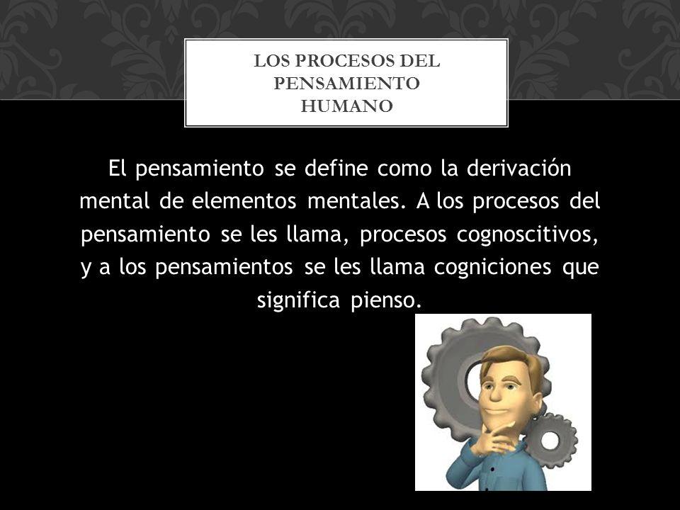 El pensamiento se define como la derivación mental de elementos mentales.