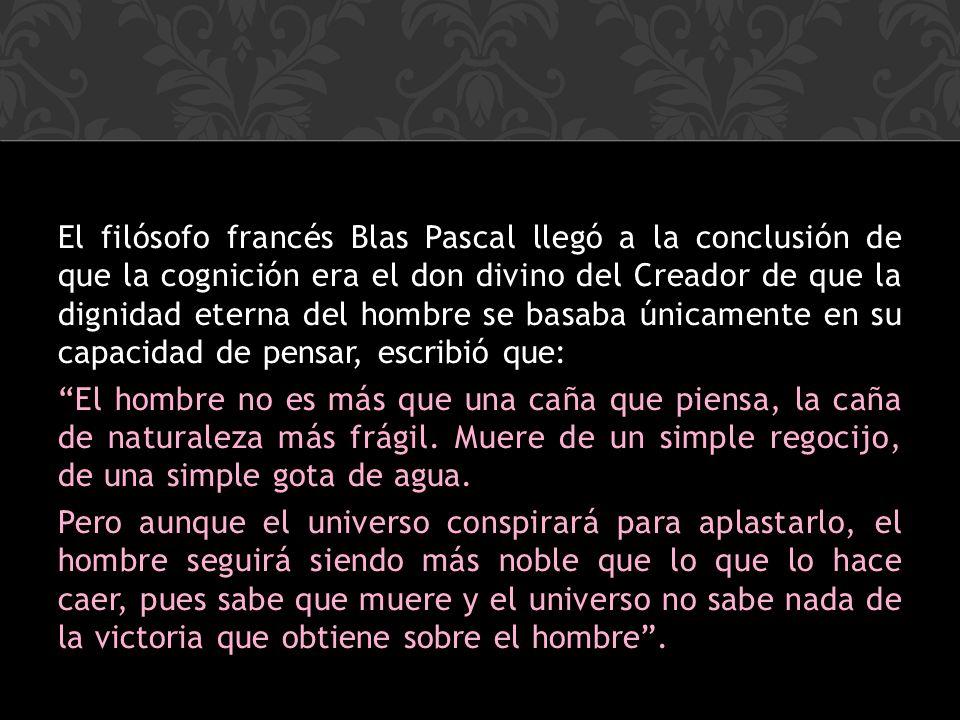 El filósofo francés Blas Pascal llegó a la conclusión de que la cognición era el don divino del Creador de que la dignidad eterna del hombre se basaba únicamente en su capacidad de pensar, escribió que: El hombre no es más que una caña que piensa, la caña de naturaleza más frágil.