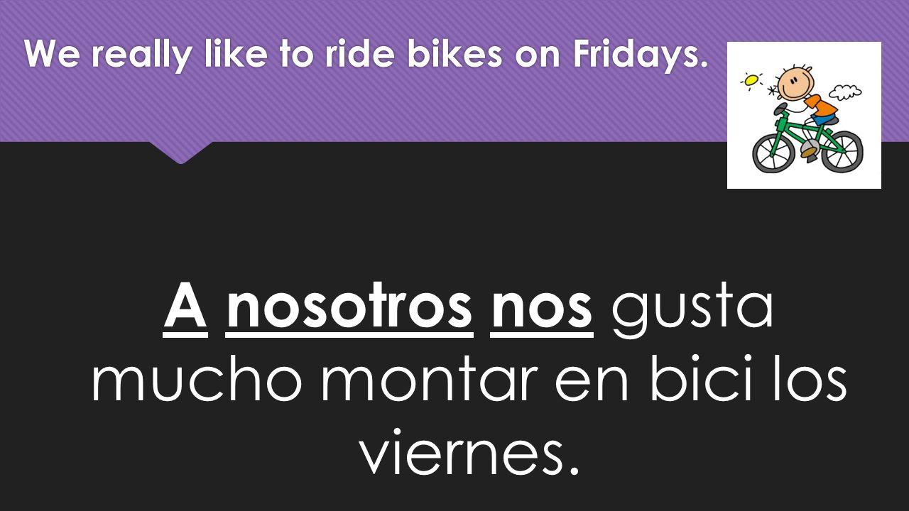 We really like to ride bikes on Fridays. A nosotros nos gusta mucho montar en bici los viernes.