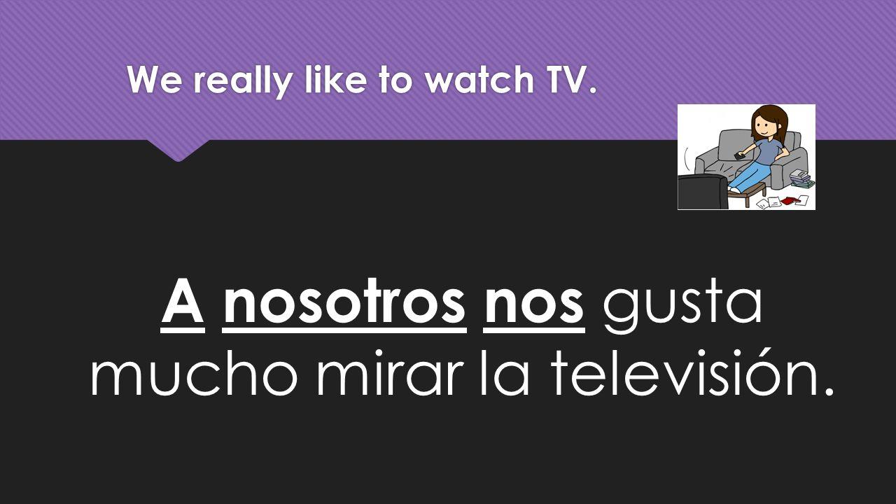 We really like to watch TV. A nosotros nos gusta mucho mirar la televisión.