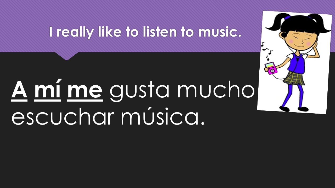 I really like to listen to music. A mí me gusta mucho escuchar música.