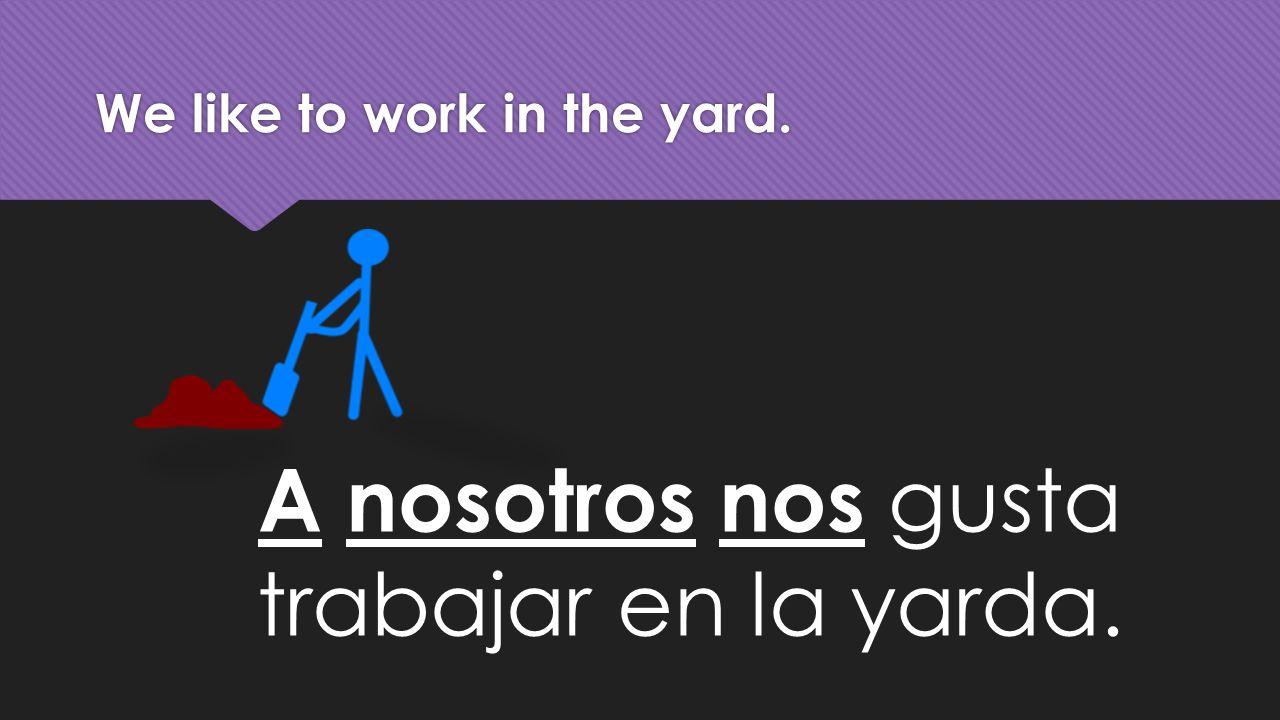 We like to work in the yard. A nosotros nos gusta trabajar en la yarda.