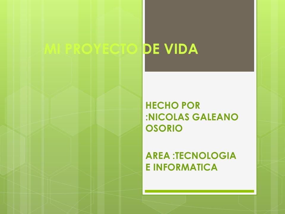 MI PROYECTO DE VIDA HECHO POR :NICOLAS GALEANO OSORIO AREA :TECNOLOGIA E INFORMATICA