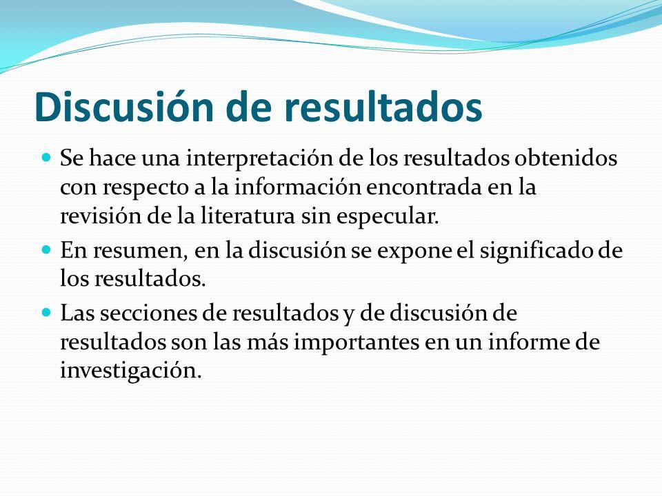 Discusión de resultados Se hace una interpretación de los resultados obtenidos con respecto a la información encontrada en la revisión de la literatura sin especular.