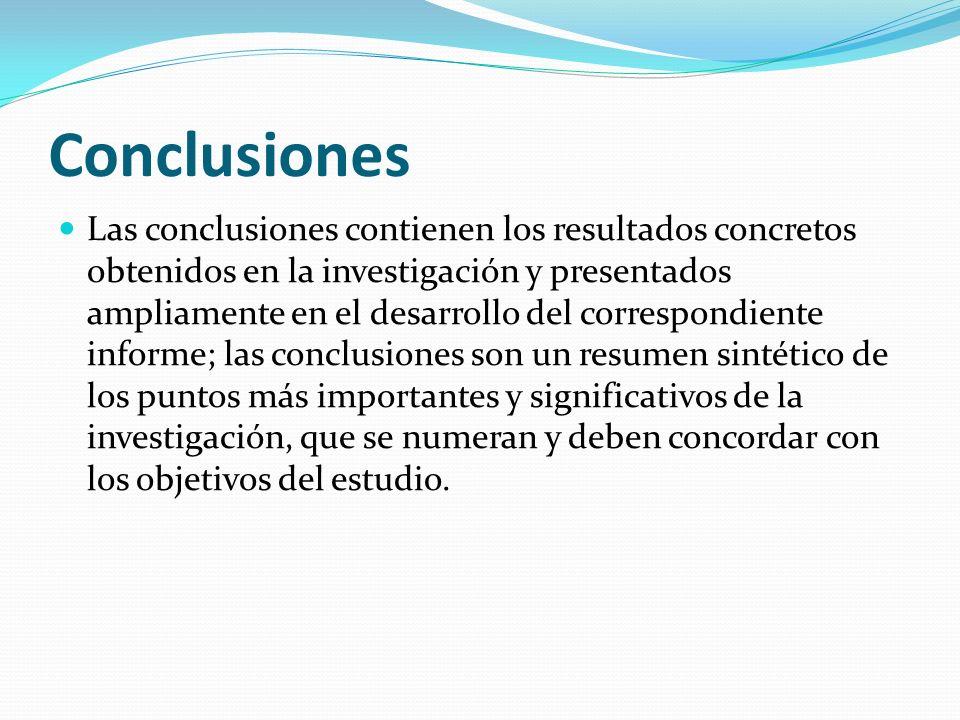 Conclusiones Las conclusiones contienen los resultados concretos obtenidos en la investigación y presentados ampliamente en el desarrollo del correspondiente informe; las conclusiones son un resumen sintético de los puntos más importantes y significativos de la investigación, que se numeran y deben concordar con los objetivos del estudio.