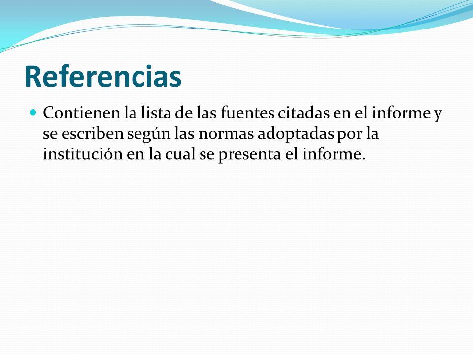 Referencias Contienen la lista de las fuentes citadas en el informe y se escriben según las normas adoptadas por la institución en la cual se presenta el informe.