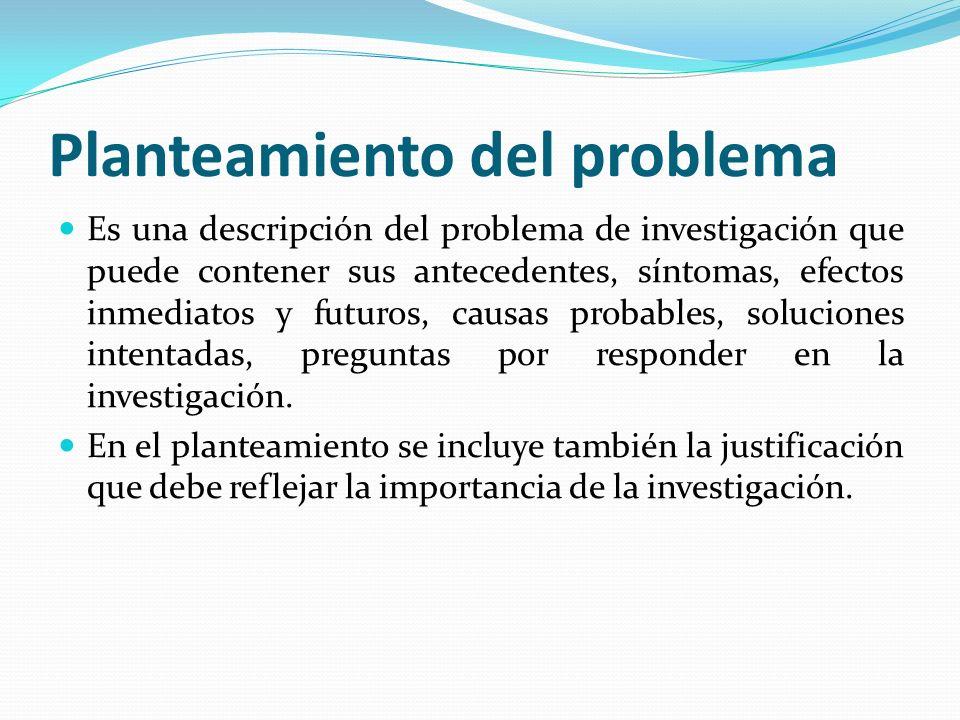 Planteamiento del problema Es una descripción del problema de investigación que puede contener sus antecedentes, síntomas, efectos inmediatos y futuros, causas probables, soluciones intentadas, preguntas por responder en la investigación.