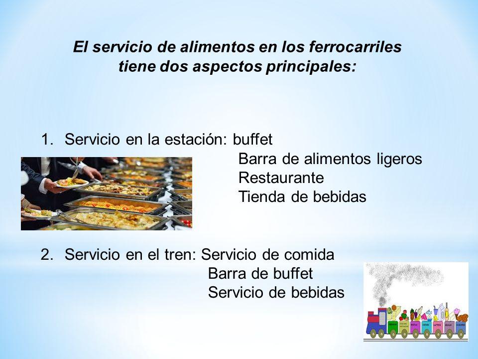 El servicio de alimentos en los ferrocarriles tiene dos aspectos principales: 1.Servicio en la estación: buffet Barra de alimentos ligeros Restaurante