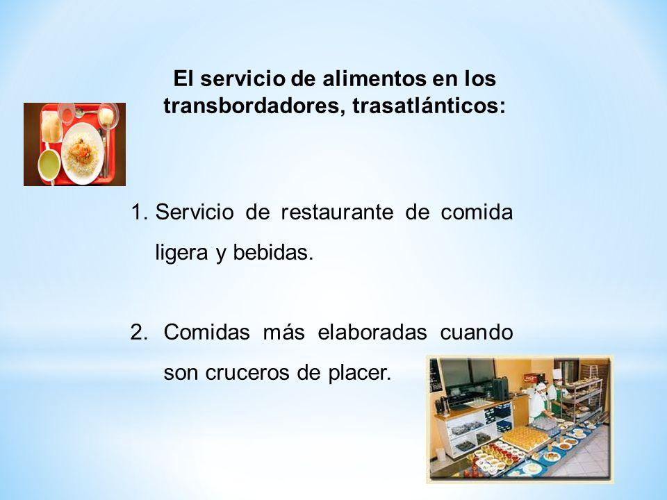1.Servicio de restaurante de comida ligera y bebidas. 2.Comidas más elaboradas cuando son cruceros de placer. El servicio de alimentos en los transbor