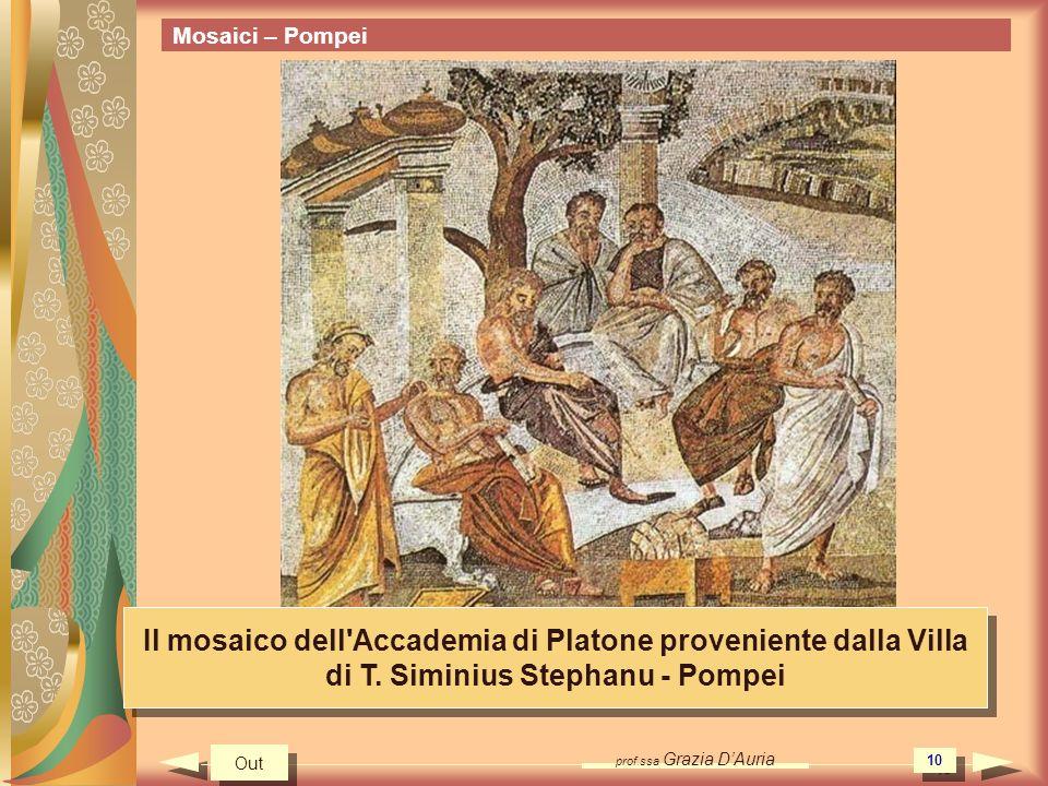 prof.ssa Grazia DAuria 10 Mosaici – Pompei Il mosaico dell'Accademia di Platone proveniente dalla Villa di T. Siminius Stephanu - Pompei Out