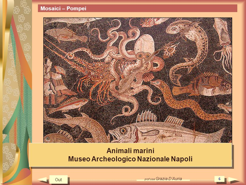 prof.ssa Grazia DAuria 6 Mosaici – Pompei Animali marini Museo Archeologico Nazionale Napoli Animali marini Museo Archeologico Nazionale Napoli Out