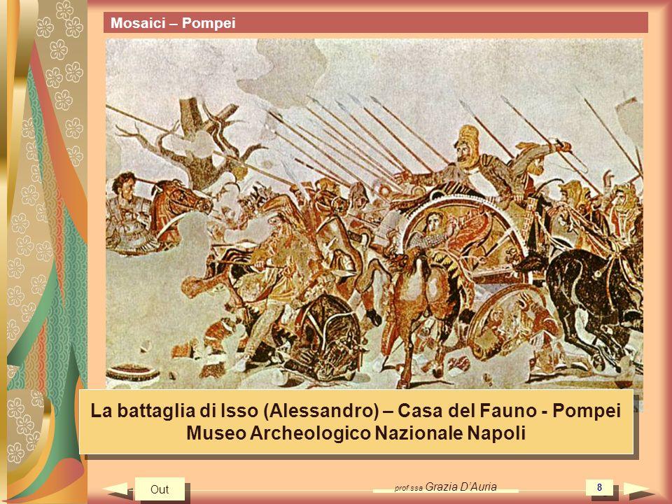 prof.ssa Grazia DAuria 8 Mosaici – Pompei La battaglia di Isso (Alessandro) – Casa del Fauno - Pompei Museo Archeologico Nazionale Napoli La battaglia