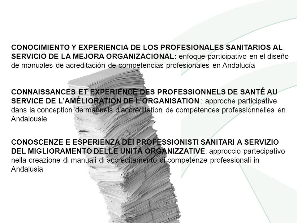 CONNAISSANCES ET EXPERIENCE DES PROFESSIONNELS DE SANTÉ AU SERVICE DE LAMÉLIORATION DE LORGANISATION : approche participative dans la conception de manuels daccréditation de compétences professionnelles en Andalousie CONOCIMIENTO Y EXPERIENCIA DE LOS PROFESIONALES SANITARIOS AL SERVICIO DE LA MEJORA ORGANIZACIONAL: enfoque participativo en el diseño de manuales de acreditación de competencias profesionales en Andalucía CONOSCENZE E ESPERIENZA DEI PROFESSIONISTI SANITARI A SERVIZIO DEL MIGLIORAMENTO DELLE UNITÀ ORGANIZZATIVE: approccio partecipativo nella creazione di manuali di accreditamento di competenze professionali in Andalusia