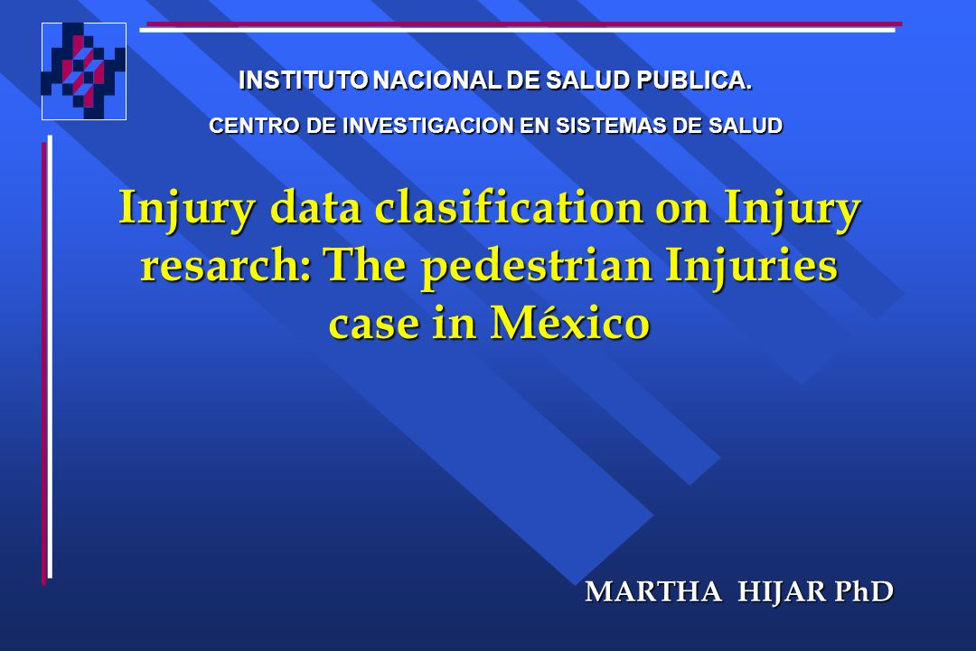 Injury data clasification on Injury resarch: The pedestrian Injuries case in México MARTHA HIJAR PhD INSTITUTO NACIONAL DE SALUD PUBLICA. CENTRO DE IN