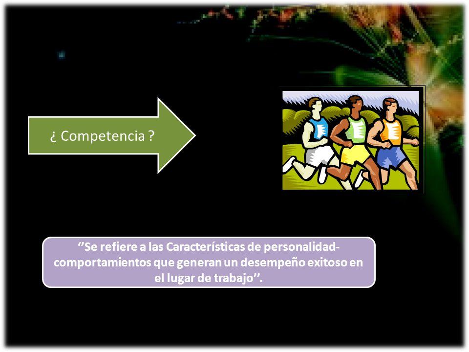 ¿ Competencia ? Se refiere a las Características de personalidad- comportamientos que generan un desempeño exitoso en el lugar de trabajo.