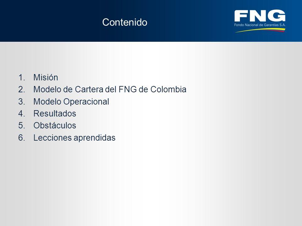 Contenido 1.Misión 2.Modelo de Cartera del FNG de Colombia 3.Modelo Operacional 4.Resultados 5.Obstáculos 6.Lecciones aprendidas