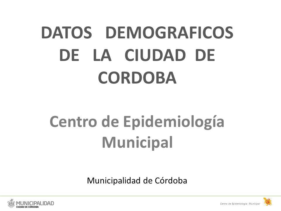DATOS DEMOGRAFICOS DE LA CIUDAD DE CORDOBA Centro de Epidemiología Municipal Municipalidad de Córdoba Centro de Epidemiologia Municipal