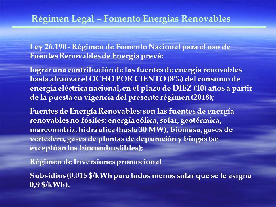 Ley 26.190 - Régimen de Fomento Nacional para el uso de Fuentes Renovables de Energía prevé: lograr una contribución de las fuentes de energía renovables hasta alcanzar el OCHO POR CIENTO (8%) del consumo de energía eléctrica nacional, en el plazo de DIEZ (10) años a partir de la puesta en vigencia del presente régimen (2018); Fuentes de Energía Renovables: son las fuentes de energía renovables no fósiles: energía eólica, solar, geotérmica, mareomotriz, hidráulica (hasta 30 MW), biomasa, gases de vertedero, gases de plantas de depuración y biogás (se exceptúan los biocombustibles); Régimen de Inversiones promocional Subsidios (0.015 $/kWh para todos menos solar que se le asigna 0,9 $/kWh).