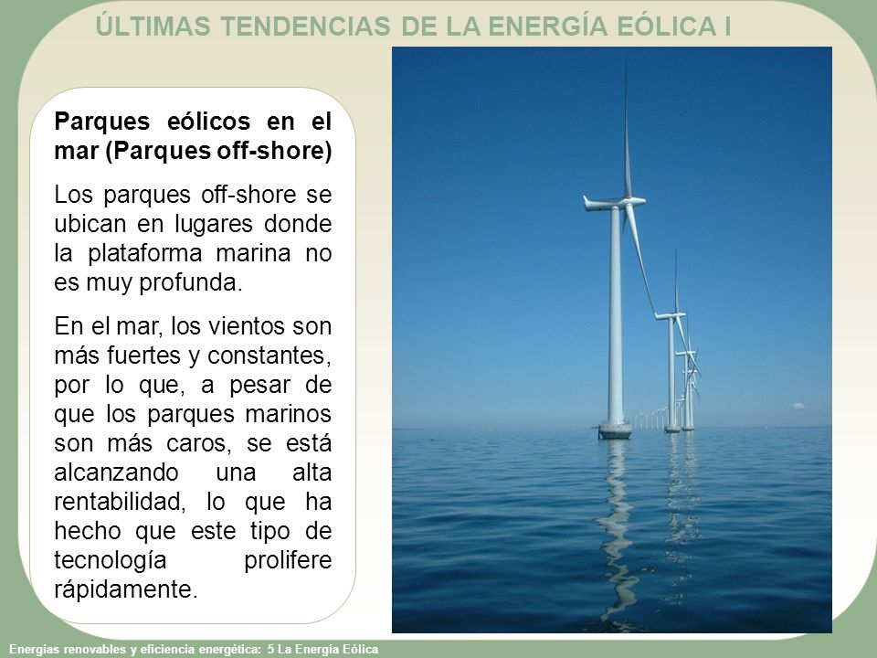 Energías renovables y eficiencia energética: 5 La Energía Eólica Parques eólicos en el mar (Parques off-shore) Los parques off-shore se ubican en luga