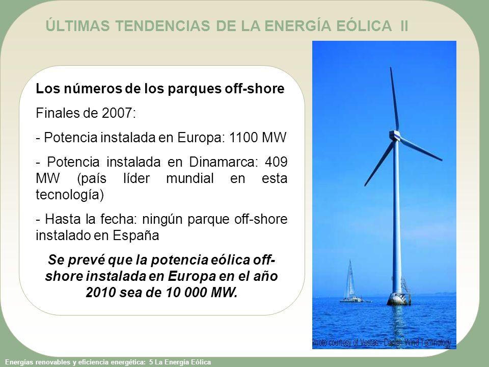 Energías renovables y eficiencia energética: 5 La Energía Eólica ÚLTIMAS TENDENCIAS DE LA ENERGÍA EÓLICA II Los números de los parques off-shore Finales de 2007: - Potencia instalada en Europa: 1100 MW - Potencia instalada en Dinamarca: 409 MW (país líder mundial en esta tecnología) - Hasta la fecha: ningún parque off-shore instalado en España Se prevé que la potencia eólica off- shore instalada en Europa en el año 2010 sea de 10 000 MW.