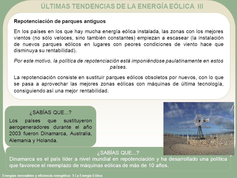 Energías renovables y eficiencia energética: 5 La Energía Eólica ÚLTIMAS TENDENCIAS DE LA ENERGÍA EÓLICA III Repotenciación de parques antiguos En los países en los que hay mucha energía eólica instalada, las zonas con los mejores vientos (no sólo veloces, sino también constantes) empiezan a escasear (la instalación de nuevos parques eólicos en lugares con peores condiciones de viento hace que disminuya su rentabilidad).