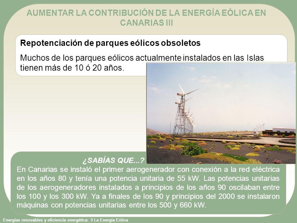 Energías renovables y eficiencia energética: 5 La Energía Eólica Repotenciación de parques eólicos obsoletos Muchos de los parques eólicos actualmente