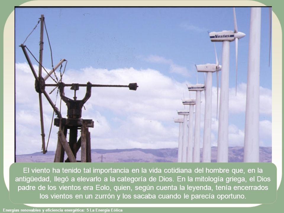 Energías renovables y eficiencia energética: 5 La Energía Eólica El viento ha tenido tal importancia en la vida cotidiana del hombre que, en la antigüedad, llegó a elevarlo a la categoría de Dios.