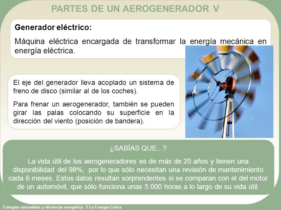 Energías renovables y eficiencia energética: 5 La Energía Eólica PARTES DE UN AEROGENERADOR V Generador eléctrico: Máquina eléctrica encargada de tran