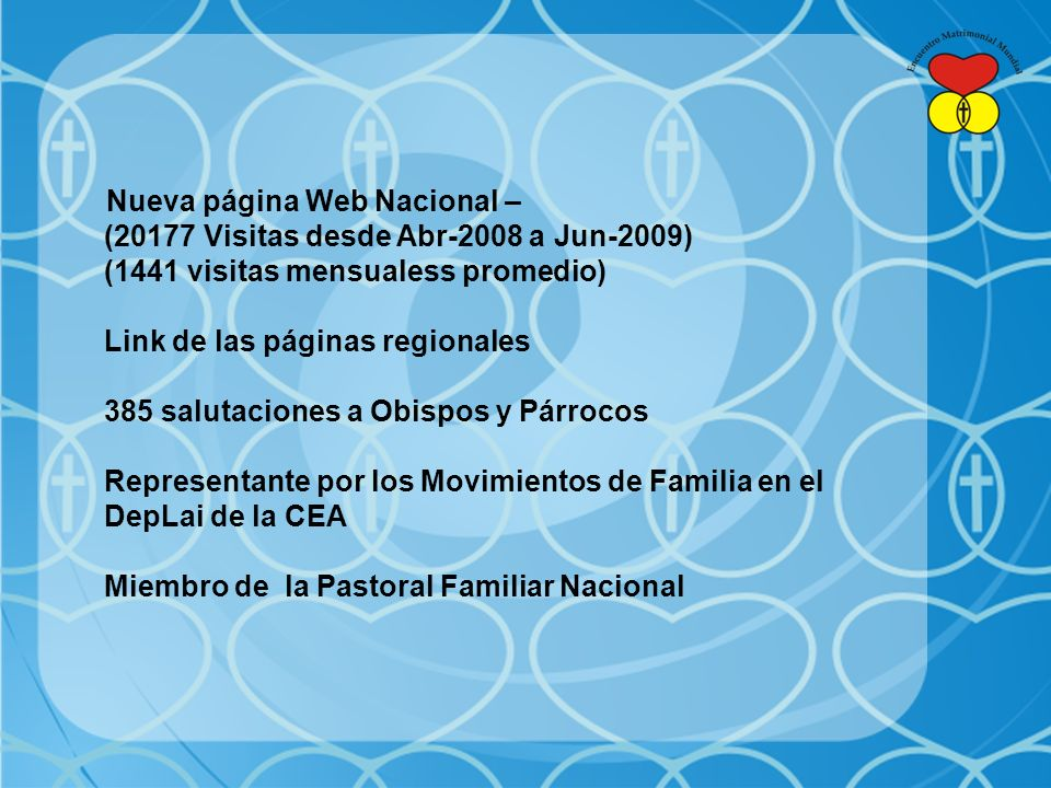 Nueva página Web Nacional – (20177 Visitas desde Abr-2008 a Jun-2009) (1441 visitas mensualess promedio) Link de las páginas regionales 385 salutaciones a Obispos y Párrocos Representante por los Movimientos de Familia en el DepLai de la CEA Miembro de la Pastoral Familiar Nacional