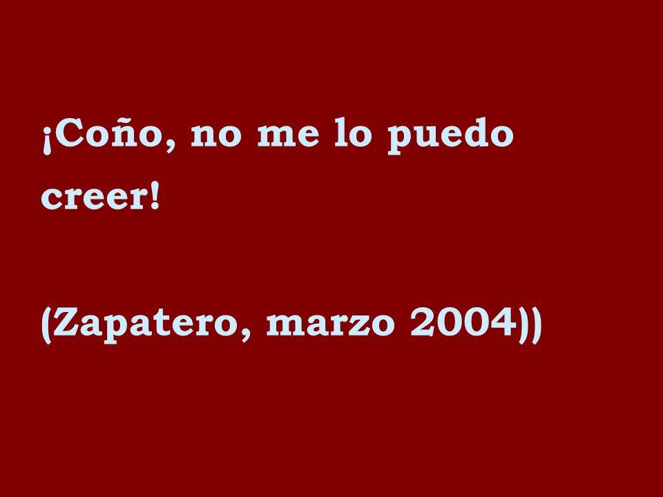 ¡Coño, no me lo puedo creer! (Zapatero, marzo 2004))