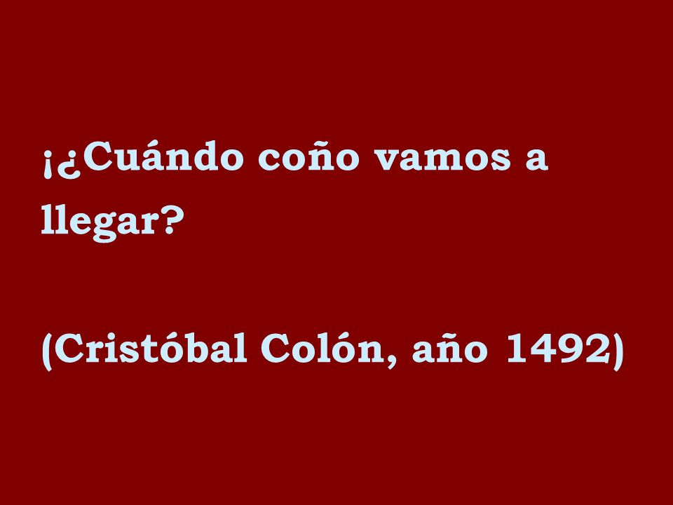 ¡¿Cuándo coño vamos a llegar? (Cristóbal Colón, año 1492)