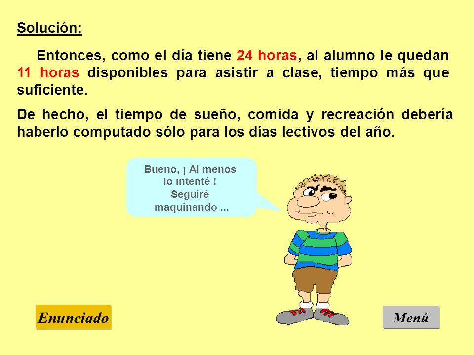 Menú Enunciado Solución: Entonces, como el día tiene 24 horas, al alumno le quedan 11 horas disponibles para asistir a clase, tiempo más que suficiente.