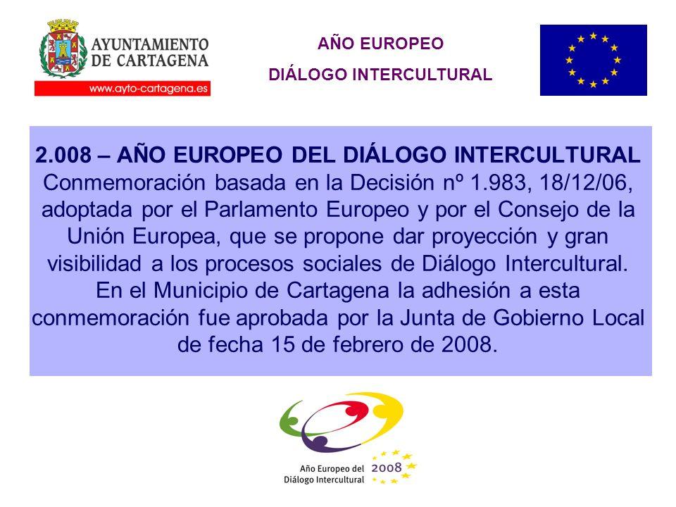 AÑO EUROPEO DIÁLOGO INTERCULTURAL 2.008 – AÑO EUROPEO DEL DIÁLOGO INTERCULTURAL Conmemoración basada en la Decisión nº 1.983, 18/12/06, adoptada por el Parlamento Europeo y por el Consejo de la Unión Europea, que se propone dar proyección y gran visibilidad a los procesos sociales de Diálogo Intercultural.