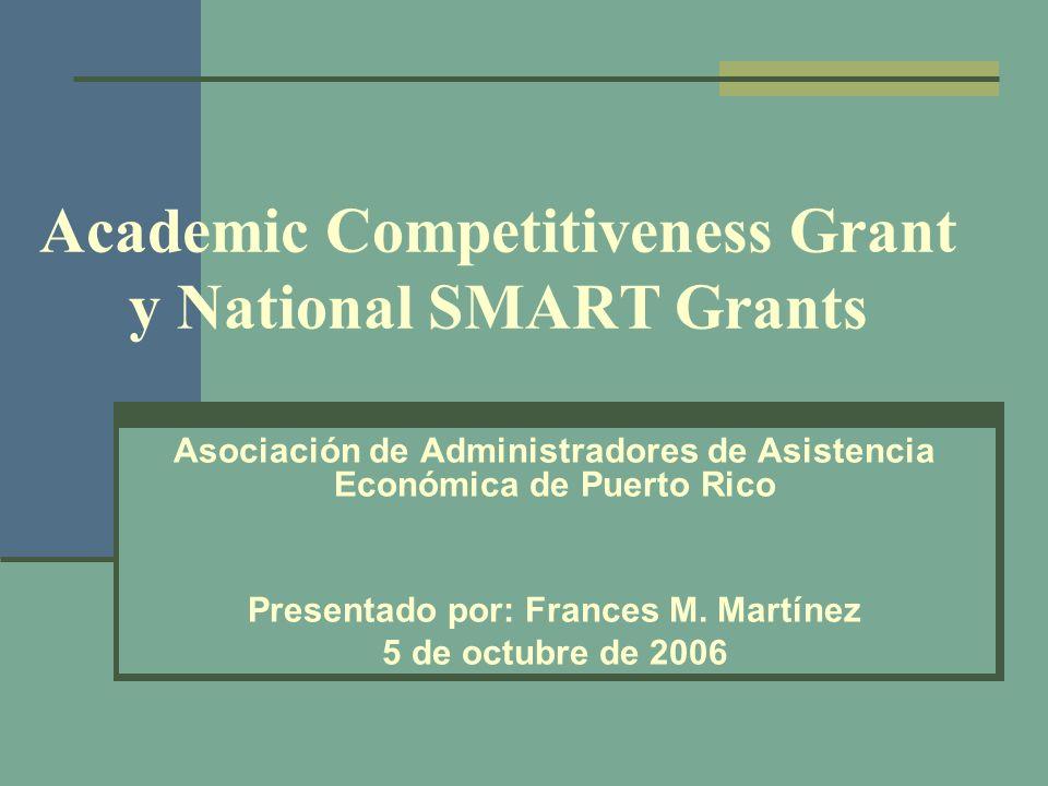 Academic Competitiveness Grant y National SMART Grants Asociación de Administradores de Asistencia Económica de Puerto Rico Presentado por: Frances M.